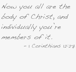 Now you all are the body of Christ, and individually you're members of it.